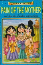 JATAKA TALES: PAIN OF THE MOTHER AND OTHER ENTERTAINING STORIES OF WISDOM AND KNOWLEDGE
