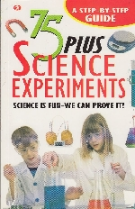 75 PLUS SCIENCE EXPERIMENTS: SCIENCE IS FUN-WE CAN PROVE IT